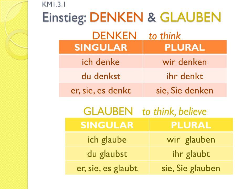 KM1.3.1 Einstieg: DENKEN & GLAUBEN SINGULARPLURAL ich denkewir denken du denkstihr denkt er, sie, es denktsie, Sie denken DENKEN to think SINGULARPLURAL ich glaubewir glauben du glaubstihr glaubt er, sie, es glaubtsie, Sie glauben GLAUBEN to think, believe