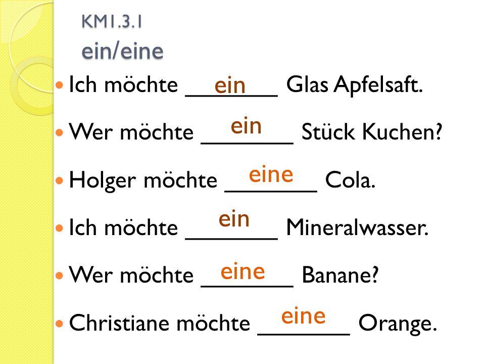 KM1.3.1 ein/eine Ich möchte _______ Glas Apfelsaft. Wer möchte _______ Stück Kuchen? Holger möchte _______ Cola. Ich möchte _______ Mineralwasser. Wer