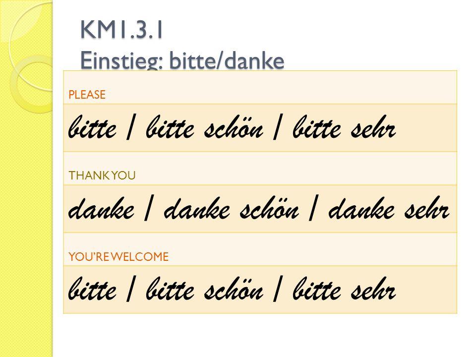 KM1.3.1 Einstieg: bitte/danke PLEASE bitte / bitte schön / bitte sehr THANK YOU danke / danke schön / danke sehr YOURE WELCOME bitte / bitte schön / bitte sehr