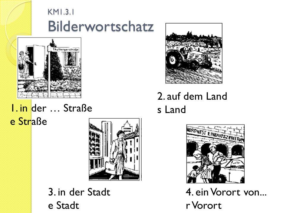 KM1.3.1 Bilderwortschatz 1. in der … Straße e Straße 2. auf dem Land s Land 3. in der Stadt e Stadt 4. ein Vorort von... r Vorort