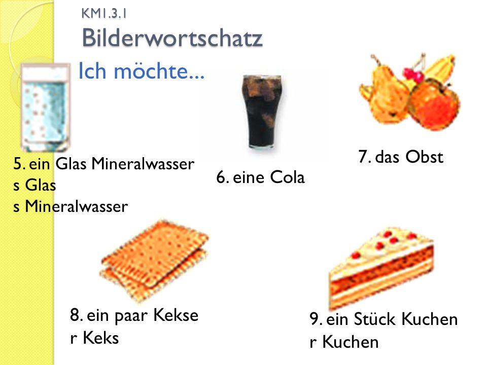 KM1.3.1 Bilderwortschatz 9. ein Stück Kuchen r Kuchen 6. eine Cola 5. ein Glas Mineralwasser s Glas s Mineralwasser Ich möchte... 8. ein paar Kekse r