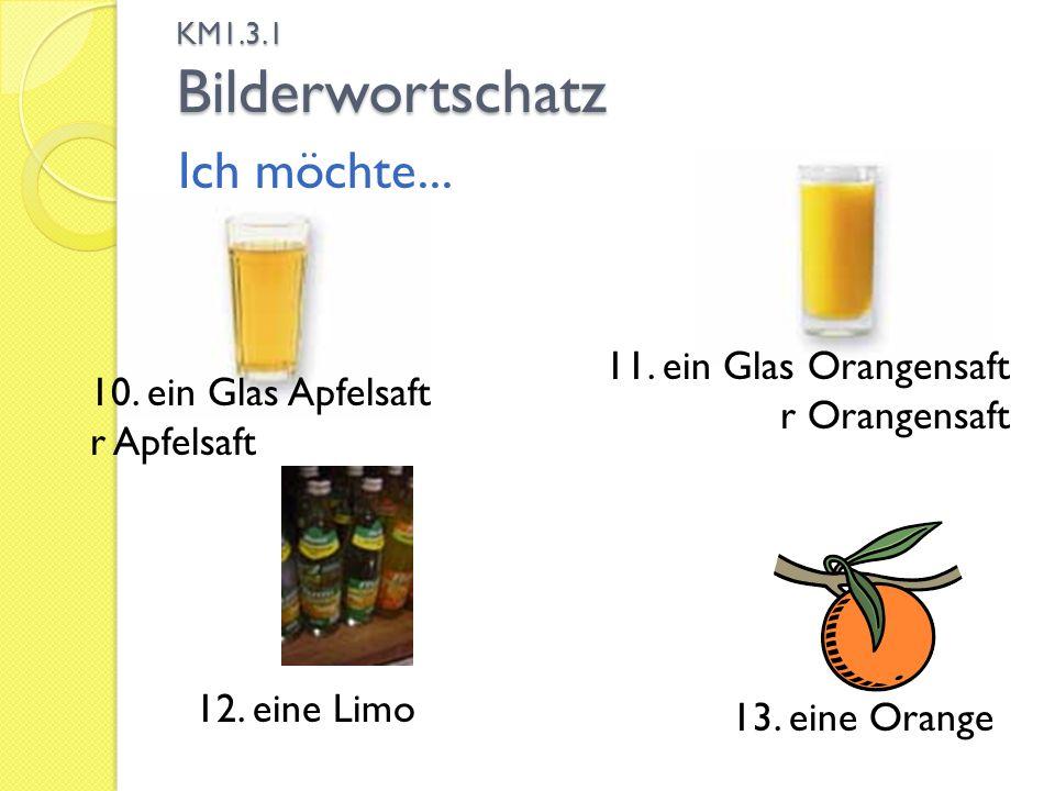 KM1.3.1 Bilderwortschatz Ich möchte... 13. eine Orange 12. eine Limo 10. ein Glas Apfelsaft r Apfelsaft 11. ein Glas Orangensaft r Orangensaft