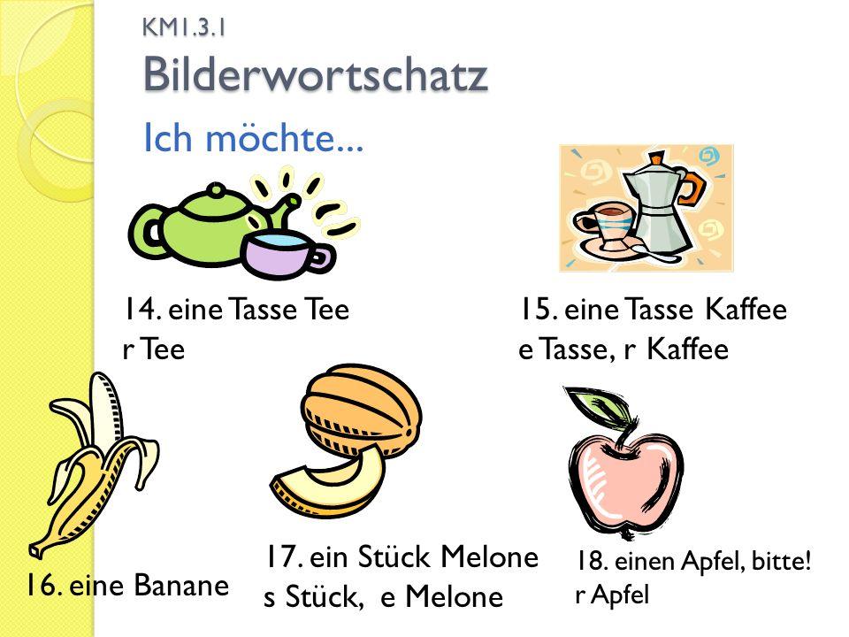 KM1.3.1 Bilderwortschatz Ich möchte... 15. eine Tasse Kaffee e Tasse, r Kaffee 14. eine Tasse Tee r Tee 16. eine Banane 17. ein Stück Melone s Stück,