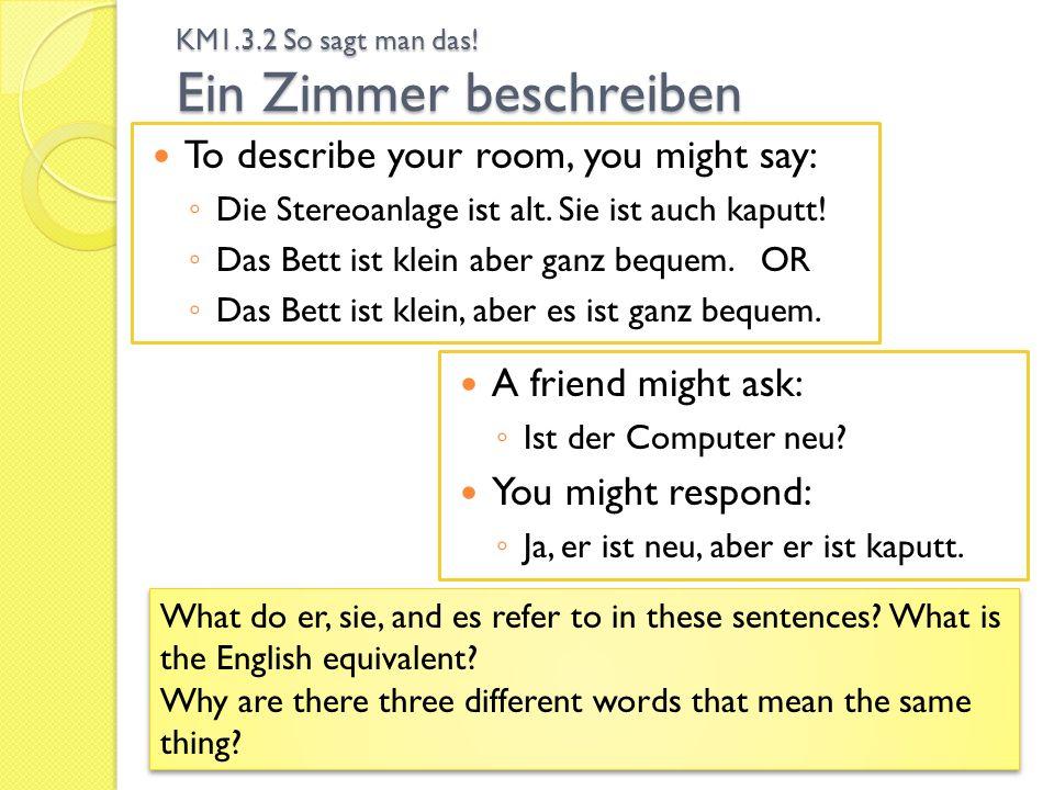 KM1.3.2 So sagt man das! Ein Zimmer beschreiben To describe your room, you might say: Die Stereoanlage ist alt. Sie ist auch kaputt! Das Bett ist klei