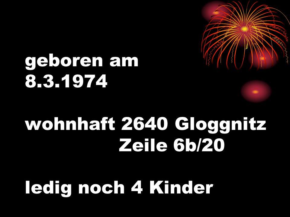 geboren am 8.3.1974 wohnhaft 2640 Gloggnitz Zeile 6b/20 ledig noch 4 Kinder