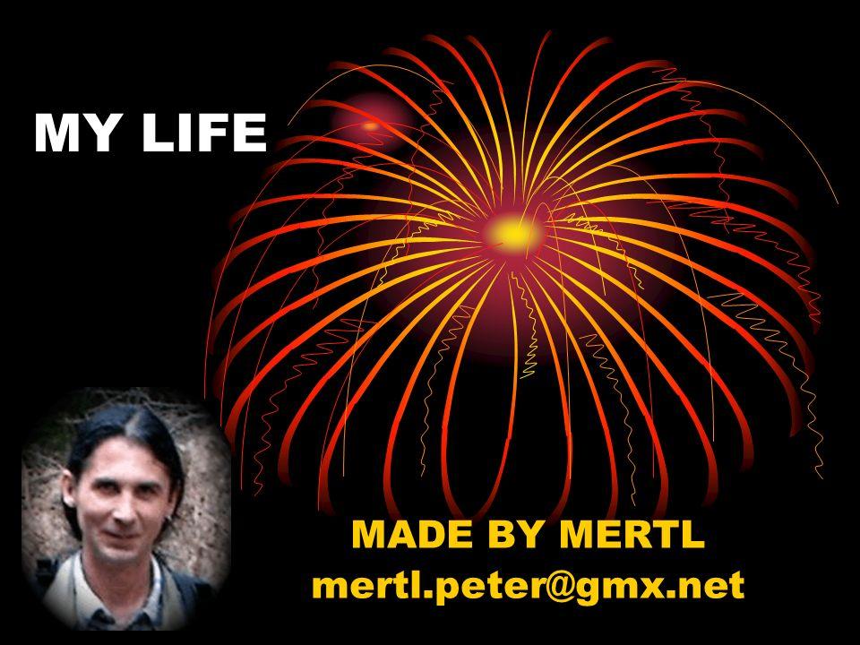 MY LIFE MADE BY MERTL mertl.peter@gmx.net
