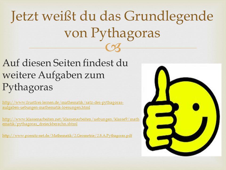Jetzt weißt du das Grundlegende von Pythagoras Auf diesen Seiten findest du weitere Aufgaben zum Pythagoras http://www.frustfrei-lernen.de/mathematik/