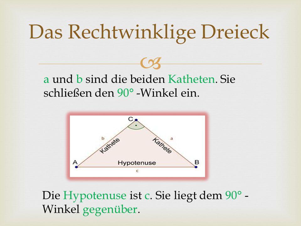 Das Rechtwinklige Dreieck a und b sind die beiden Katheten. Sie schließen den 90° -Winkel ein. Die Hypotenuse ist c. Sie liegt dem 90° - Winkel gegenü