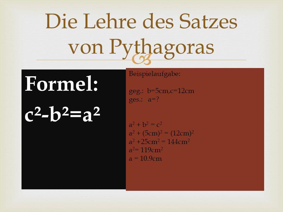 Formel: c²-b²=a² Die Lehre des Satzes von Pythagoras Beispielaufgabe: geg.: b=5cm,c=12cm ges.: a=? a 2 + b 2 = c 2 a 2 + (5cm) 2 = (12cm) 2 a 2 +25cm