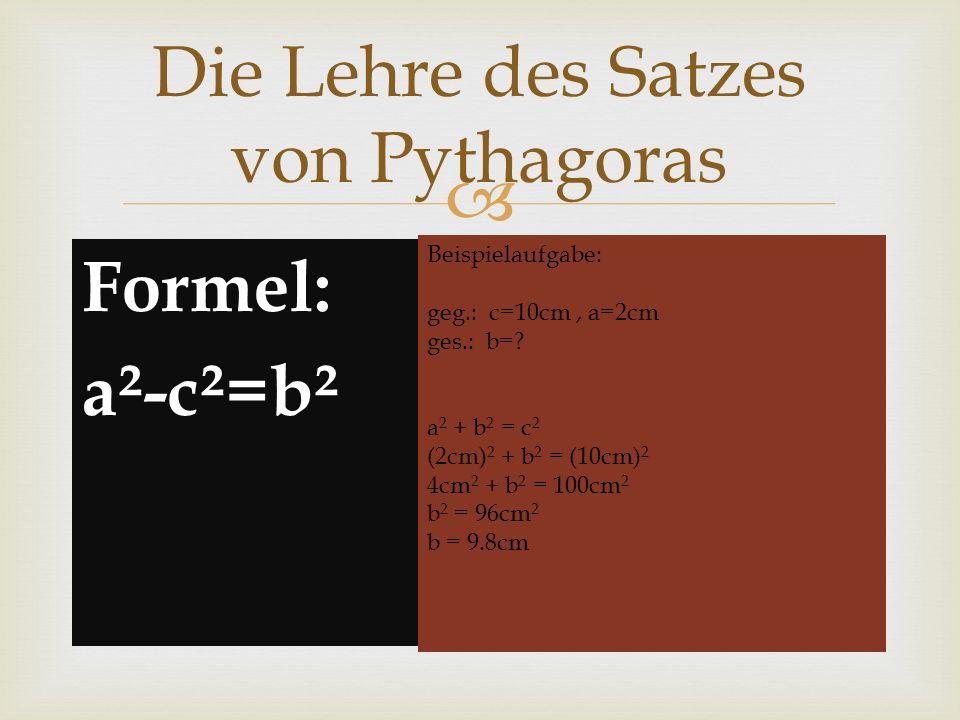 Formel: a²-c²=b² Die Lehre des Satzes von Pythagoras Beispielaufgabe: geg.: c=10cm, a=2cm ges.: b=? a 2 + b 2 = c 2 (2cm) 2 + b 2 = (10cm) 2 4cm 2 + b