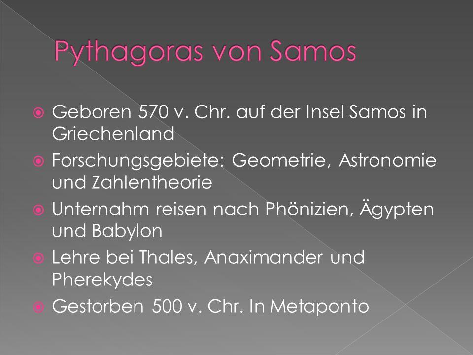 Geboren 570 v. Chr. auf der Insel Samos in Griechenland Forschungsgebiete: Geometrie, Astronomie und Zahlentheorie Unternahm reisen nach Phönizien, Äg