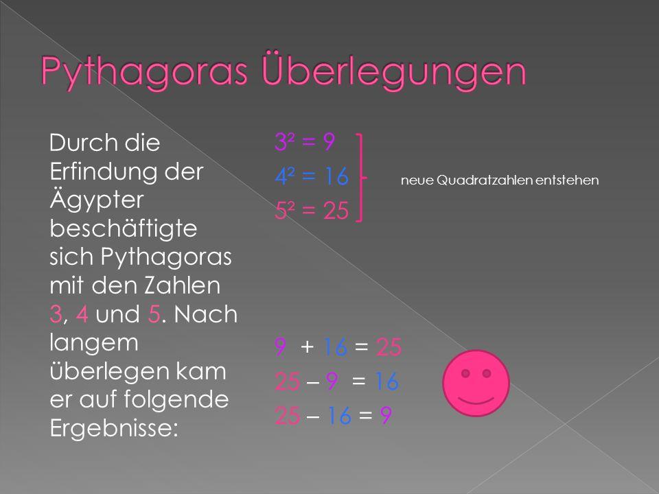 Durch die Erfindung der Ägypter beschäftigte sich Pythagoras mit den Zahlen 3, 4 und 5. Nach langem überlegen kam er auf folgende Ergebnisse: 3² = 9 4
