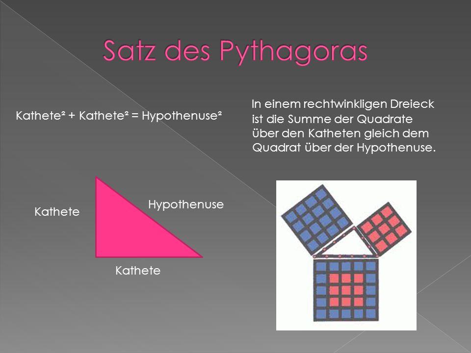 Kathete² + Kathete² = Hypothenuse² In einem rechtwinkligen Dreieck ist die Summe der Quadrate über den Katheten gleich dem Quadrat über der Hypothenuse.