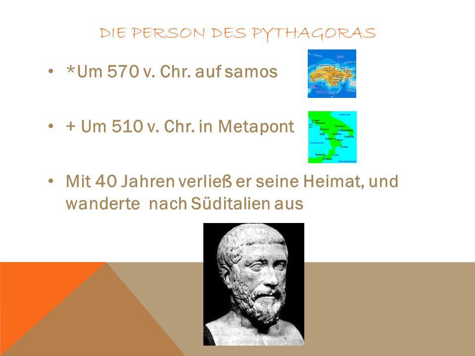 DIE PERSON DES PYTHAGORAS *Um 570 v. Chr. auf samos + Um 510 v. Chr. in Metapont Mit 40 Jahren verließ er seine Heimat, und wanderte nach Süditalien a