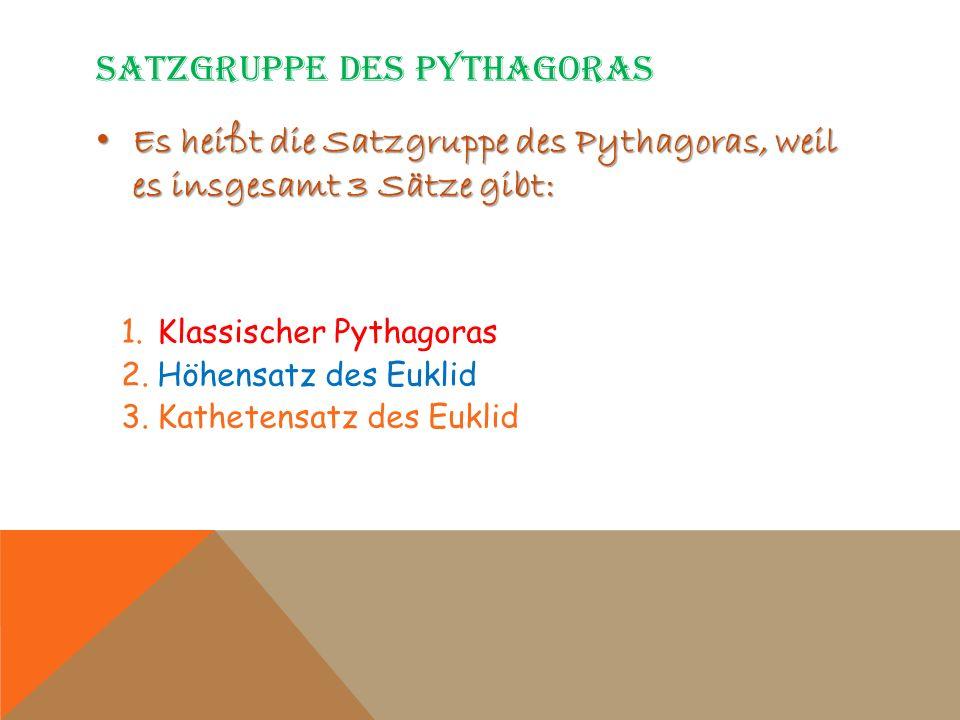 SATZGRUPPE DES PYTHAGORAS Es heißt die Satzgruppe des Pythagoras, weil es insgesamt 3 Sätze gibt: Es heißt die Satzgruppe des Pythagoras, weil es insg