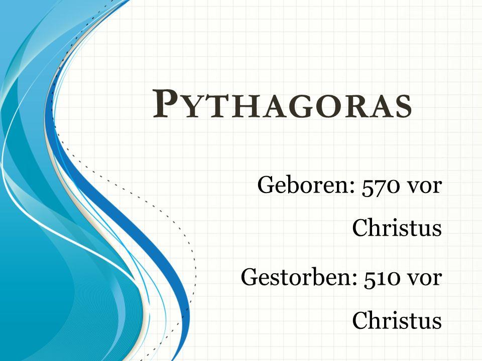P YTHAGORAS Geboren: 570 vor Christus Gestorben: 510 vor Christus