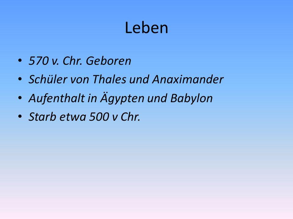 Leben 570 v. Chr. Geboren Schüler von Thales und Anaximander Aufenthalt in Ägypten und Babylon Starb etwa 500 v Chr.