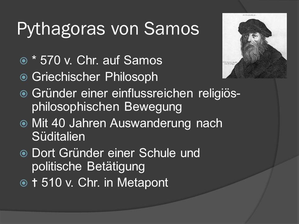 Pythagoras von Samos * 570 v. Chr. auf Samos Griechischer Philosoph Gründer einer einflussreichen religiös- philosophischen Bewegung Mit 40 Jahren Aus