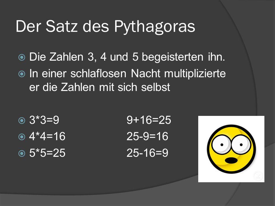 Der Satz des Pythagoras Die Zahlen 3, 4 und 5 begeisterten ihn. In einer schlaflosen Nacht multiplizierte er die Zahlen mit sich selbst 3*3=99+16=25 4