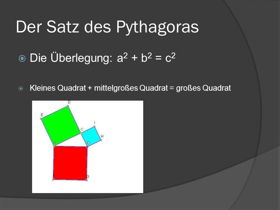 Der Satz des Pythagoras Die Überlegung: a 2 + b 2 = c 2 Kleines Quadrat + mittelgroßes Quadrat = großes Quadrat