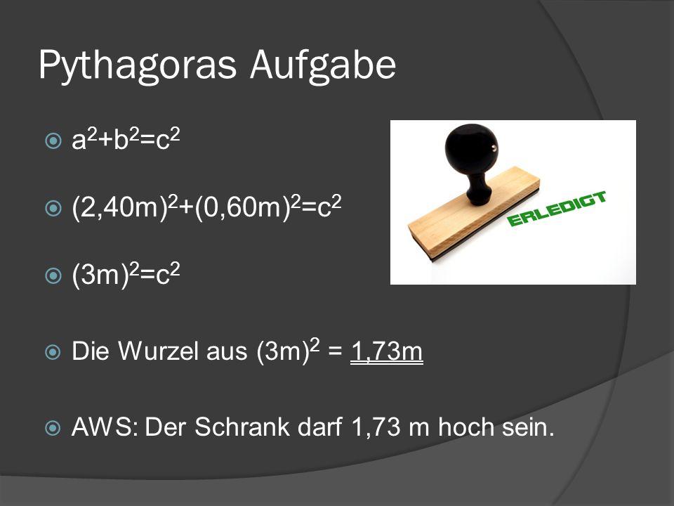 Pythagoras Aufgabe a 2 +b 2 =c 2 (2,40m) 2 +(0,60m) 2 =c 2 (3m) 2 =c 2 Die Wurzel aus (3m) 2 = 1,73m AWS: Der Schrank darf 1,73 m hoch sein.