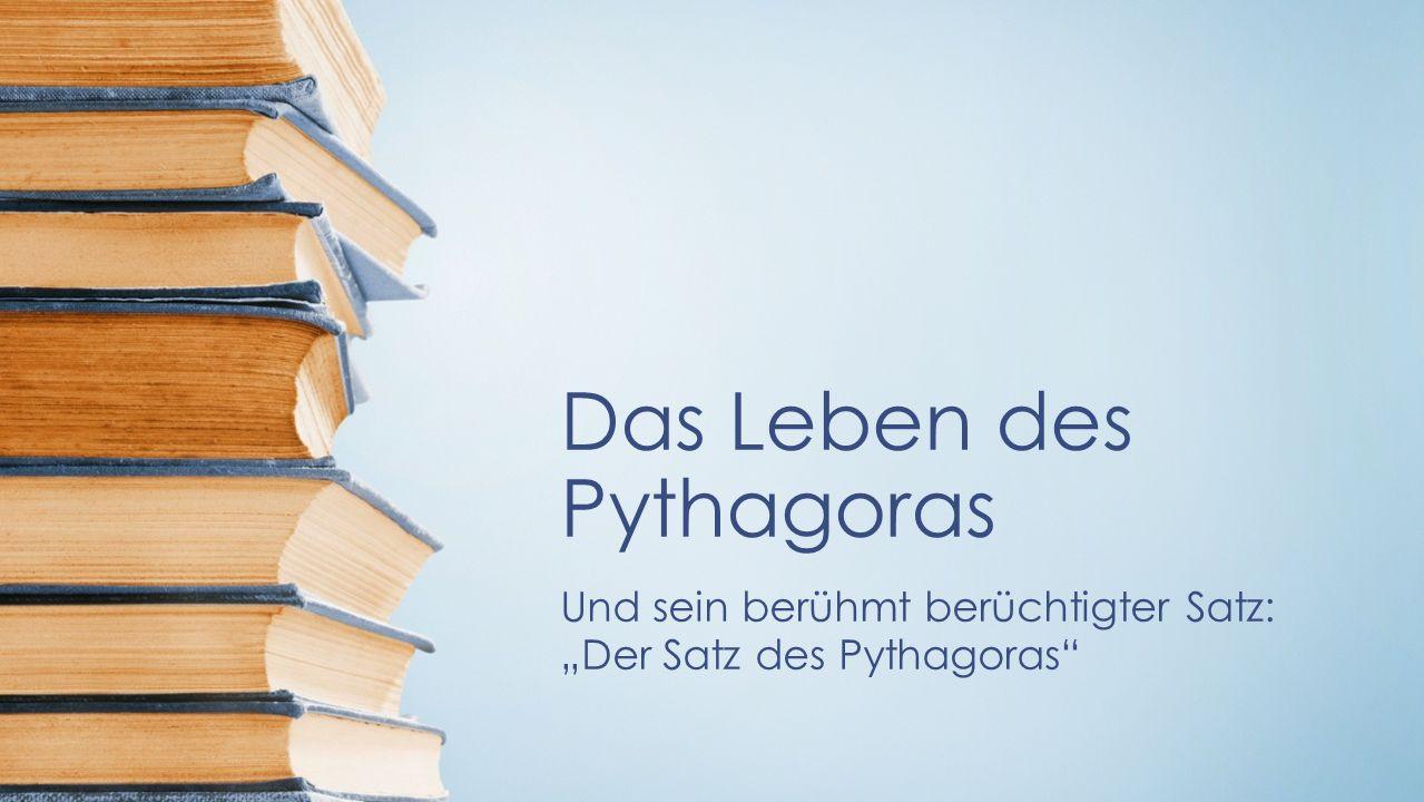 Das Leben des Pythagoras Und sein berühmt berüchtigter Satz: Der Satz des Pythagoras
