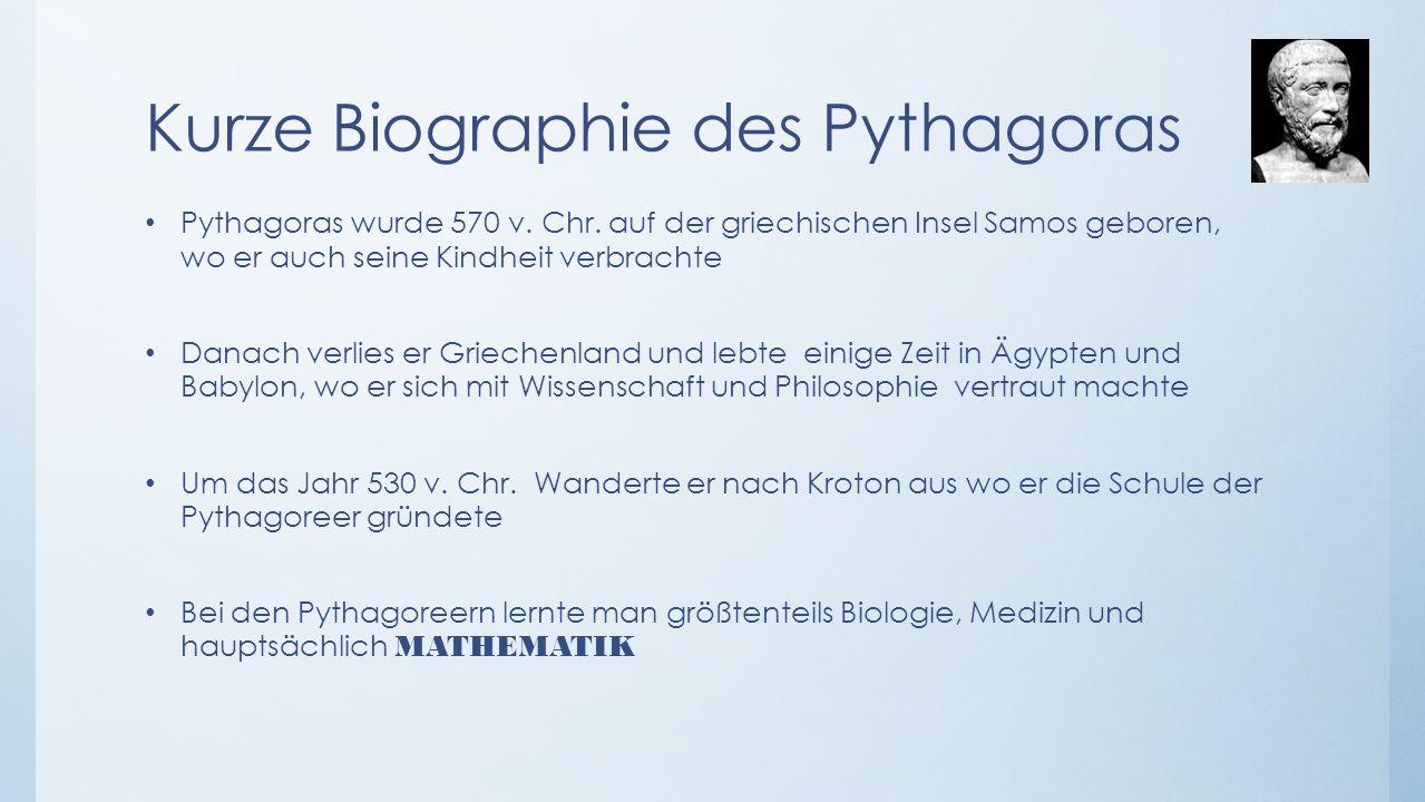 Kurze Biographie des Pythagoras Pythagoras wurde 570 v. Chr. auf der griechischen Insel Samos geboren, wo er auch seine Kindheit verbrachte Danach ver