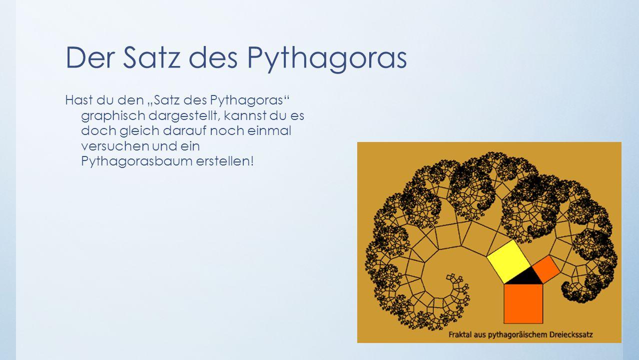 Der Satz des Pythagoras Hast du den Satz des Pythagoras graphisch dargestellt, kannst du es doch gleich darauf noch einmal versuchen und ein Pythagora