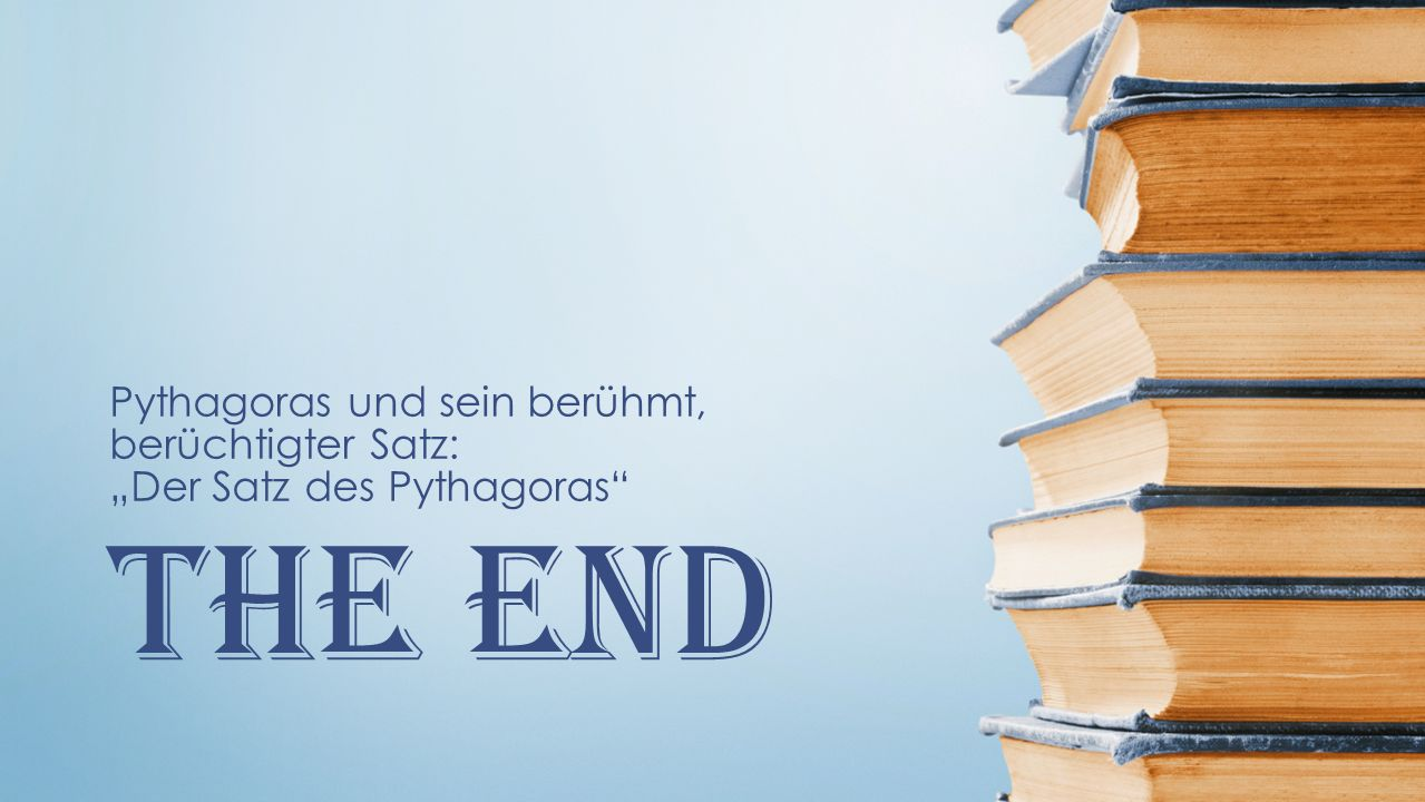 The End Pythagoras und sein berühmt, berüchtigter Satz: Der Satz des Pythagoras