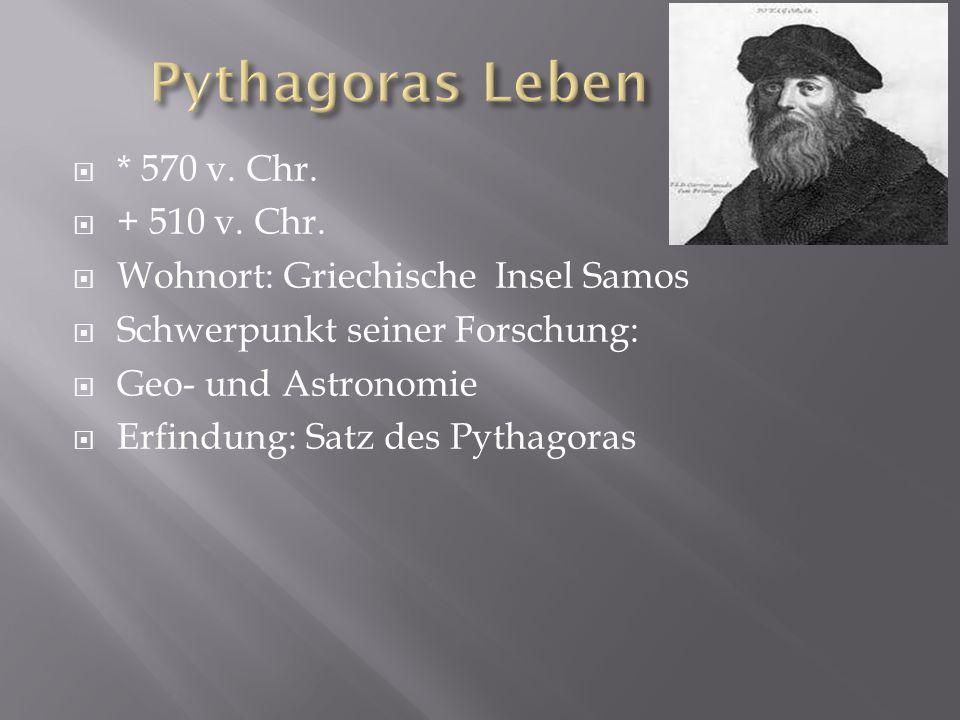 * 570 v. Chr. + 510 v. Chr. Wohnort: Griechische Insel Samos Schwerpunkt seiner Forschung: Geo- und Astronomie Erfindung: Satz des Pythagoras