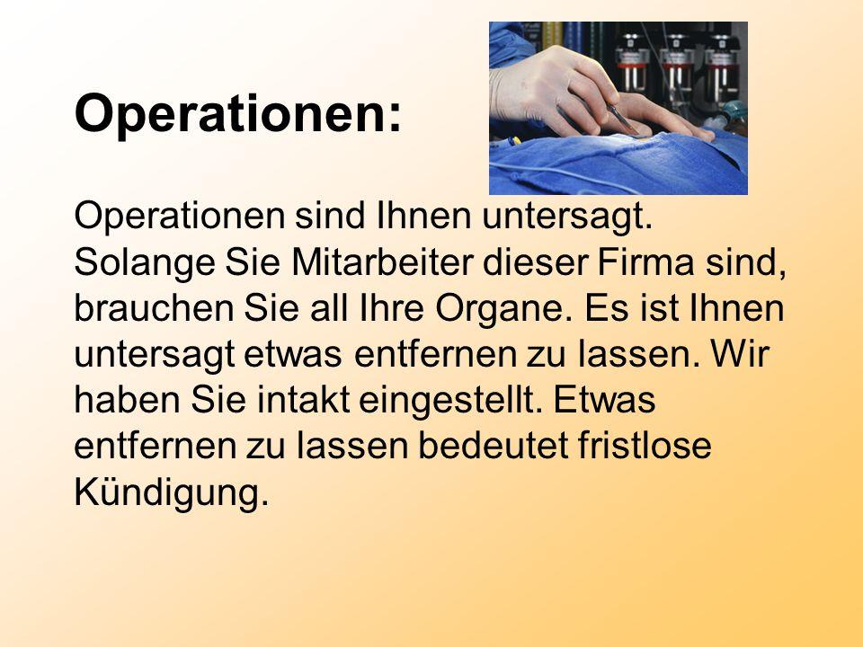 Operationen: Operationen sind Ihnen untersagt. Solange Sie Mitarbeiter dieser Firma sind, brauchen Sie all Ihre Organe. Es ist Ihnen untersagt etwas e
