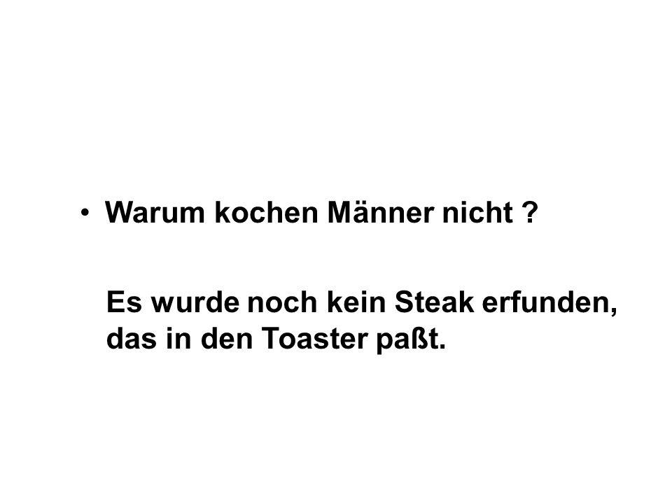 Warum kochen Männer nicht ? Es wurde noch kein Steak erfunden, das in den Toaster paßt.