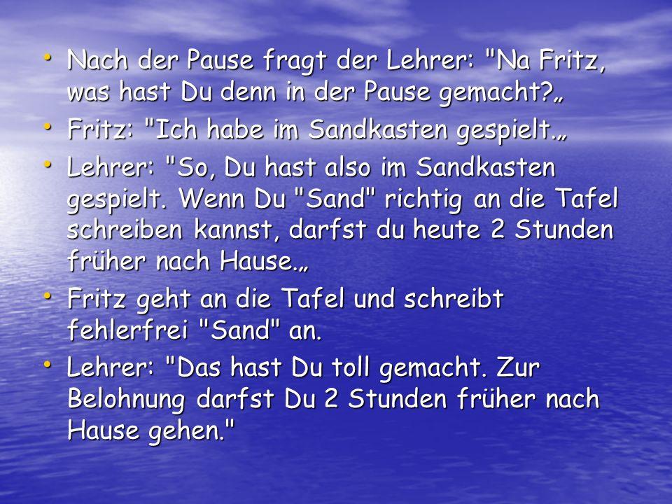 Nach der Pause fragt der Lehrer: Na Fritz, was hast Du denn in der Pause gemacht.