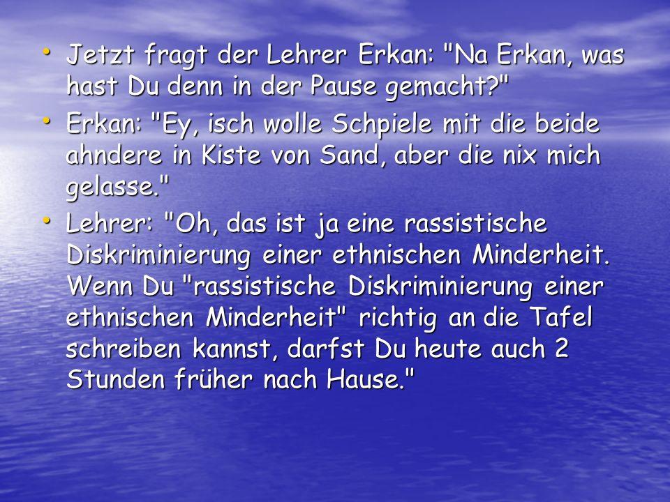 Jetzt fragt der Lehrer Erkan: Na Erkan, was hast Du denn in der Pause gemacht? Jetzt fragt der Lehrer Erkan: Na Erkan, was hast Du denn in der Pause gemacht? Erkan: Ey, isch wolle Schpiele mit die beide ahndere in Kiste von Sand, aber die nix mich gelasse. Erkan: Ey, isch wolle Schpiele mit die beide ahndere in Kiste von Sand, aber die nix mich gelasse. Lehrer: Oh, das ist ja eine rassistische Diskriminierung einer ethnischen Minderheit.