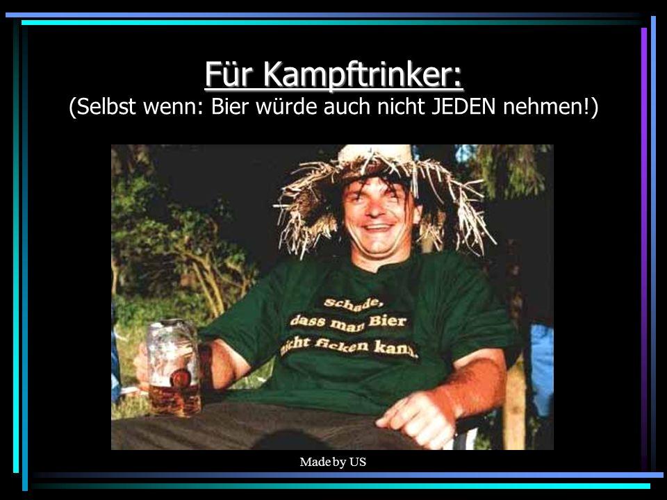 Made by US Für Kampftrinker: Für Kampftrinker: (Selbst wenn: Bier würde auch nicht JEDEN nehmen!)