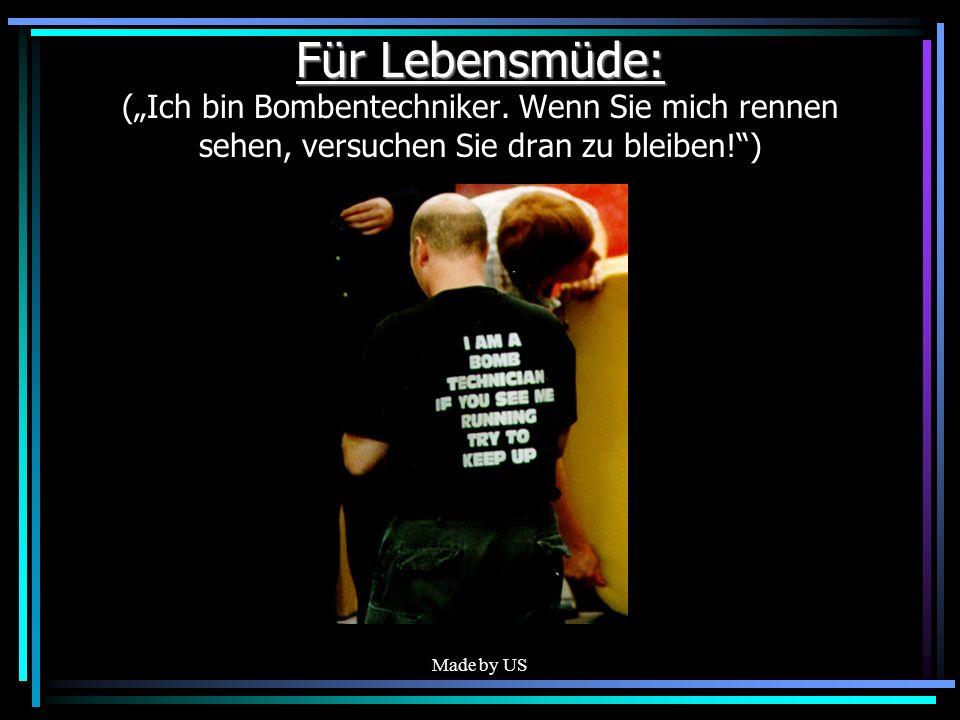 Made by US Für Lebensmüde: Für Lebensmüde: (Ich bin Bombentechniker. Wenn Sie mich rennen sehen, versuchen Sie dran zu bleiben!)
