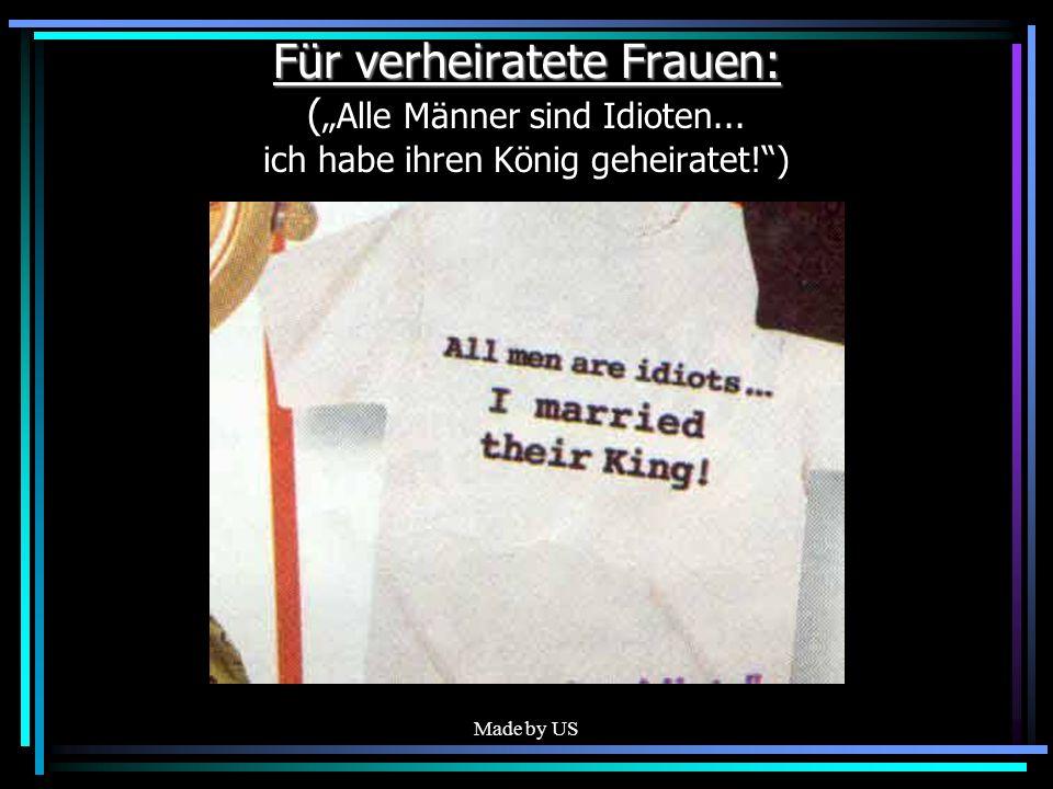 Made by US Für verheiratete Frauen: Für verheiratete Frauen: ( Alle Männer sind Idioten... ich habe ihren König geheiratet!)