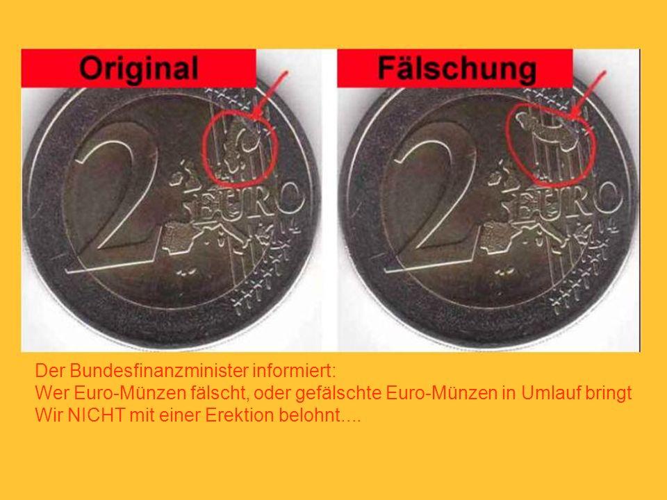 Der Bundesfinanzminister informiert: Wer Euro-Münzen fälscht, oder gefälschte Euro-Münzen in Umlauf bringt Wir NICHT mit einer Erektion belohnt....