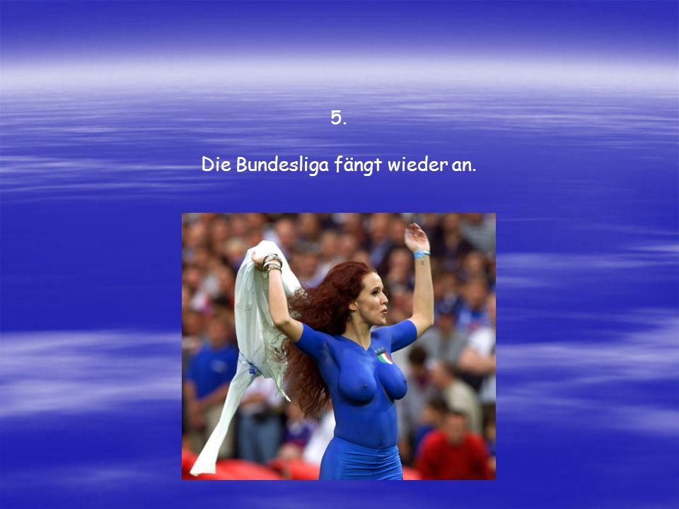 Die Bundesliga fängt wieder an. 5.