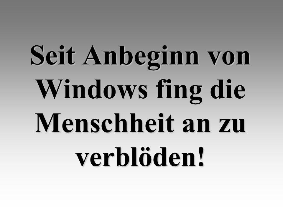 Seit Anbeginn von Windows fing die Menschheit an zu verblöden!