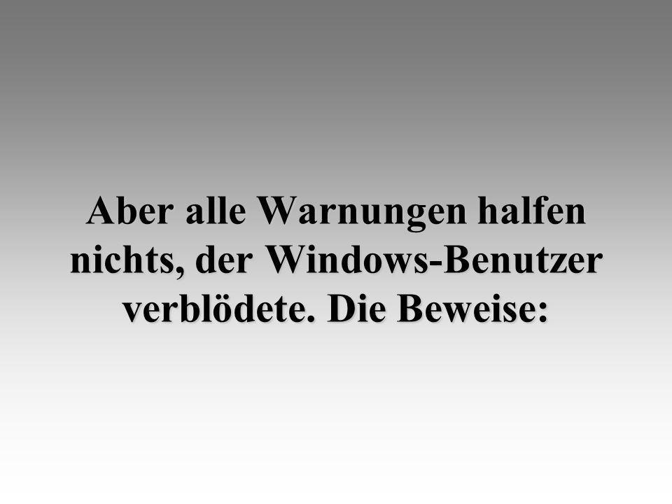 Aber alle Warnungen halfen nichts, der Windows-Benutzer verblödete. Die Beweise: