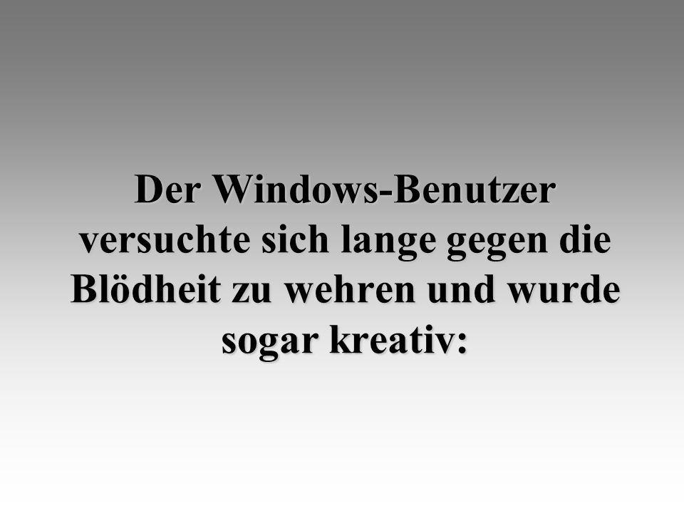 Der Windows-Benutzer versuchte sich lange gegen die Blödheit zu wehren und wurde sogar kreativ: