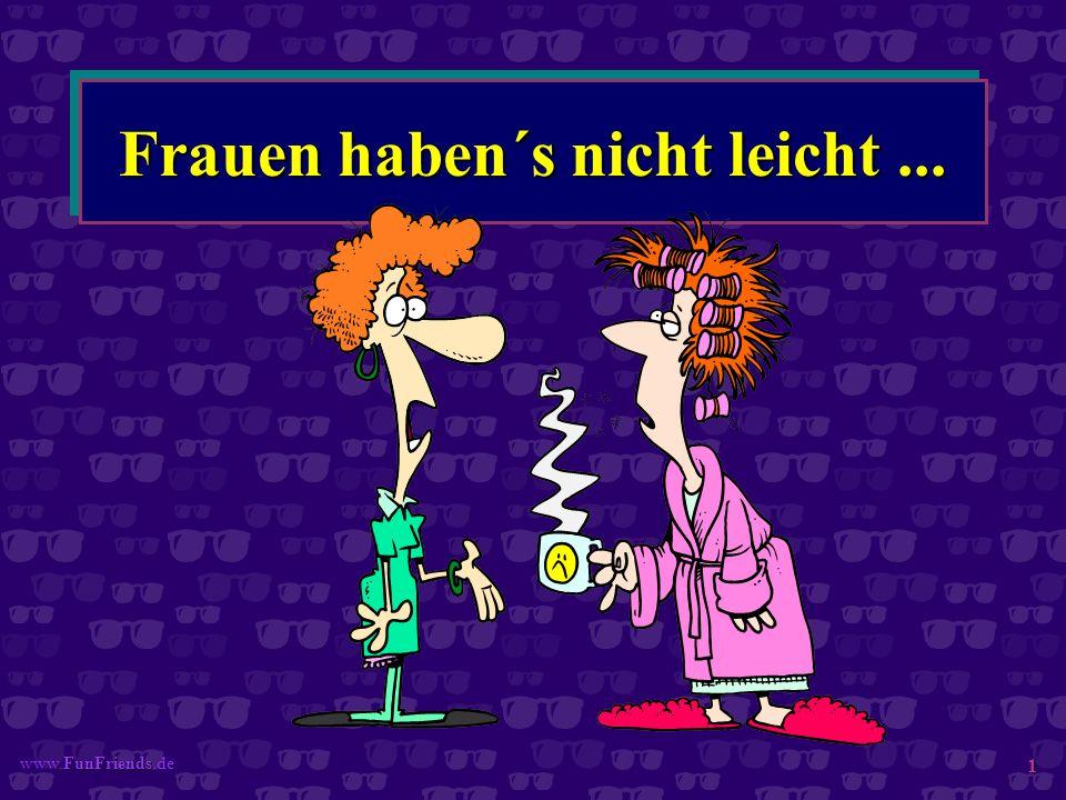 FunFriends www.FunFriends.de 1 Frauen haben´s nicht leicht...