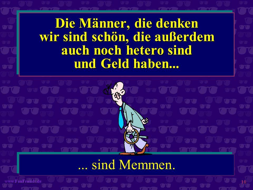 FunFriends www.FunFriends.de 10 Die Männer, die denken wir sind schön, die außerdem auch noch hetero sind und Geld haben...... sind Memmen.
