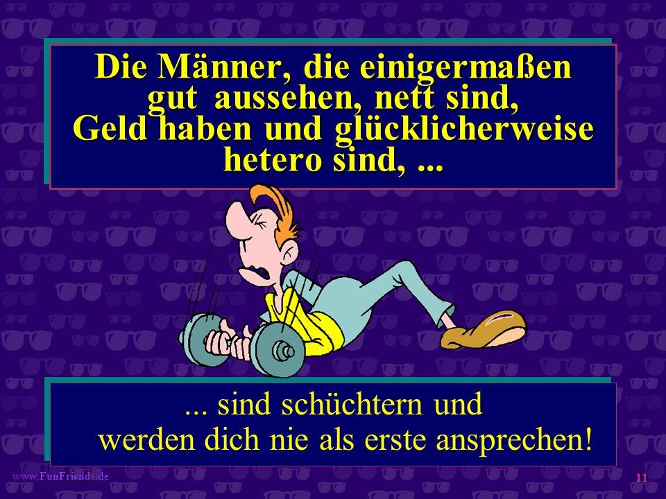 FunFriends www.FunFriends.de 11 Die Männer, die einigermaßen gut aussehen, nett sind, Geld haben und glücklicherweise hetero sind,...... sind schüchte