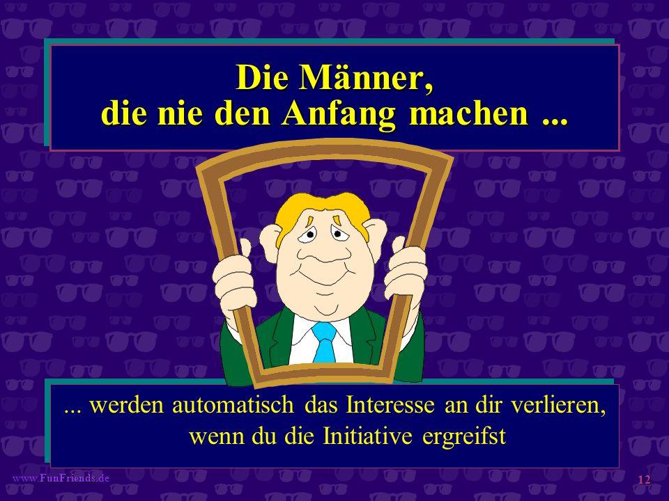 FunFriends www.FunFriends.de 12 Die Männer, die nie den Anfang machen...... werden automatisch das Interesse an dir verlieren, wenn du die Initiative