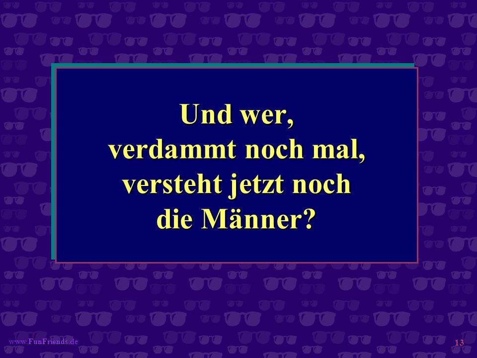 FunFriends www.FunFriends.de 13 Und wer, verdammt noch mal, versteht jetzt noch die Männer?