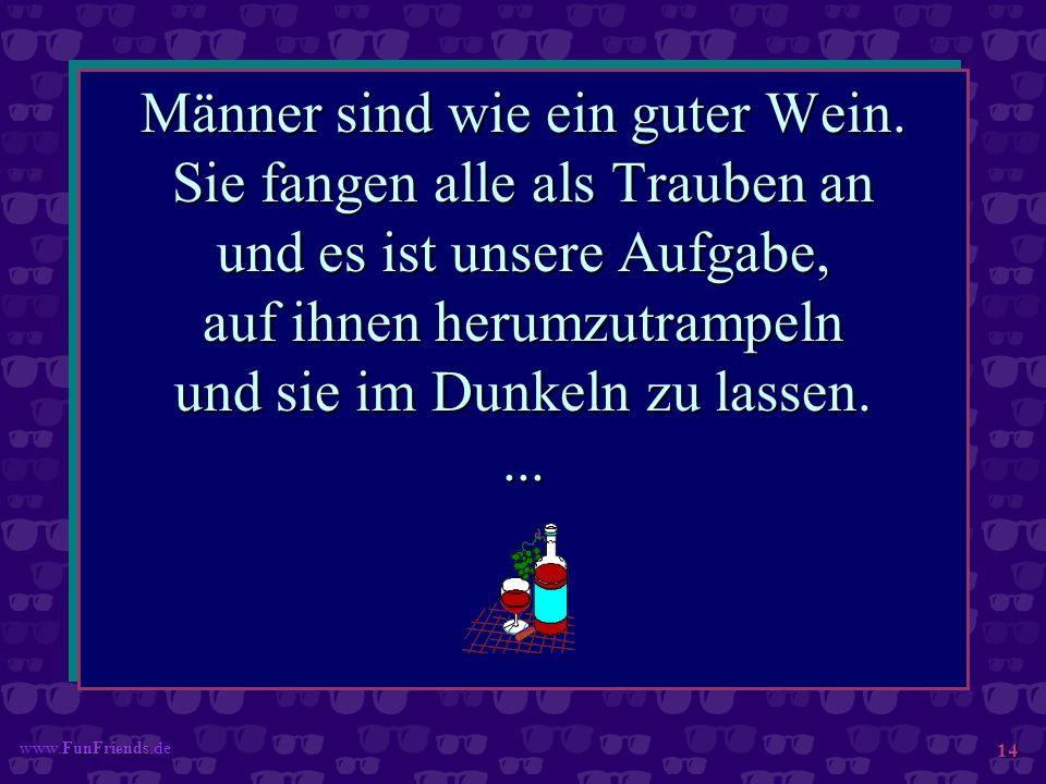 FunFriends www.FunFriends.de 14 Männer sind wie ein guter Wein. Sie fangen alle als Trauben an und es ist unsere Aufgabe, auf ihnen herumzutrampeln un
