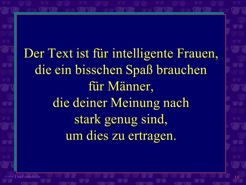 FunFriends www.FunFriends.de 16 Der Text ist für intelligente Frauen, die ein bisschen Spaß brauchen für Männer, die deiner Meinung nach stark genug s