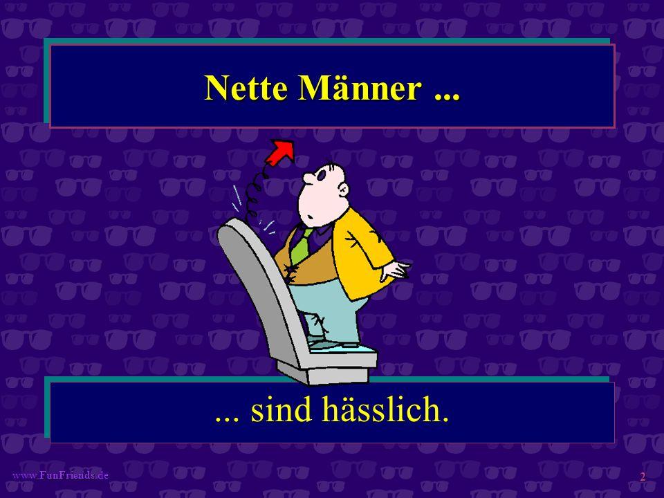 FunFriends www.FunFriends.de 2 Nette Männer...... sind hässlich.